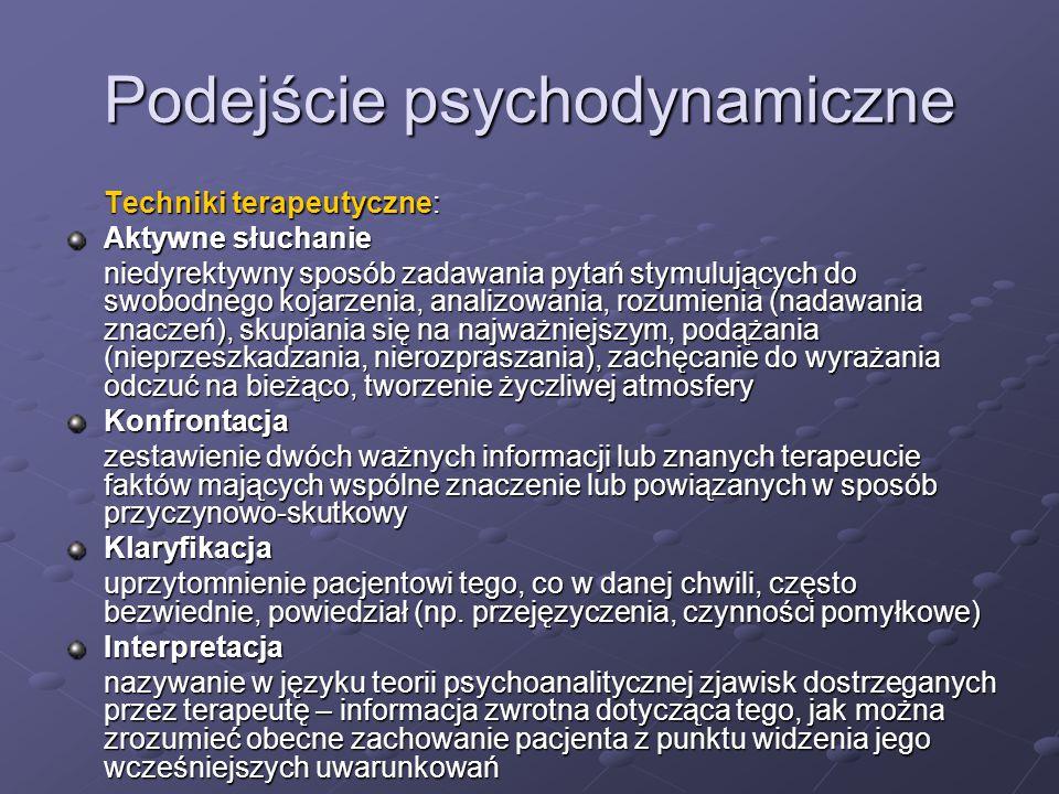 Podejście psychodynamiczne Techniki terapeutyczne: Aktywne słuchanie niedyrektywny sposób zadawania pytań stymulujących do swobodnego kojarzenia, analizowania, rozumienia (nadawania znaczeń), skupiania się na najważniejszym, podążania (nieprzeszkadzania, nierozpraszania), zachęcanie do wyrażania odczuć na bieżąco, tworzenie życzliwej atmosfery Konfrontacja zestawienie dwóch ważnych informacji lub znanych terapeucie faktów mających wspólne znaczenie lub powiązanych w sposób przyczynowo-skutkowy Klaryfikacja uprzytomnienie pacjentowi tego, co w danej chwili, często bezwiednie, powiedział (np.