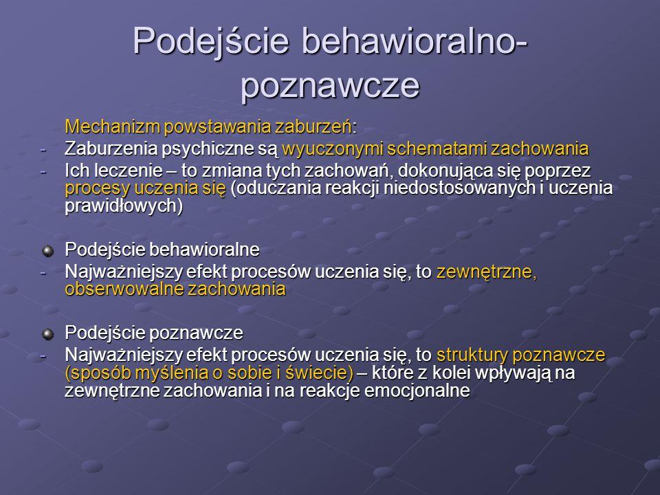 Podejście behawioralno- poznawcze Mechanizm powstawania zaburzeń: -Zaburzenia psychiczne są wyuczonymi schematami zachowania -Ich leczenie – to zmiana