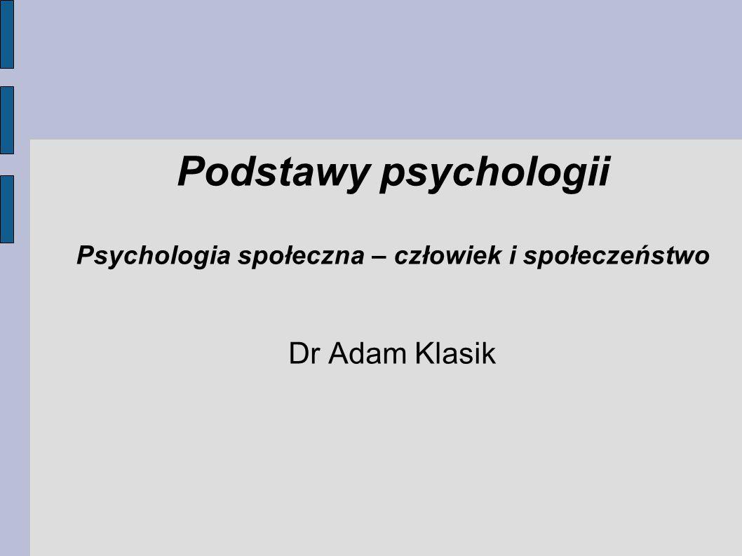 Podstawy psychologii Psychologia społeczna – człowiek i społeczeństwo Dr Adam Klasik