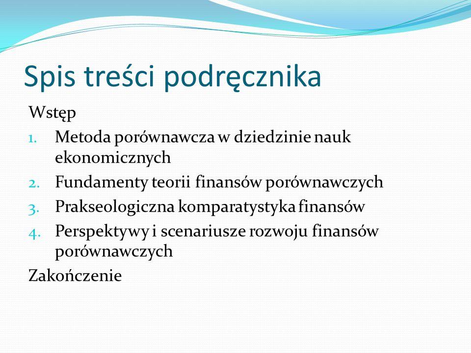 Spis treści podręcznika Wstęp 1. Metoda porównawcza w dziedzinie nauk ekonomicznych 2. Fundamenty teorii finansów porównawczych 3. Prakseologiczna kom