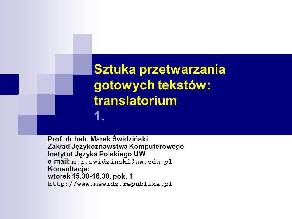 Sztuka przetwarzania gotowych tekstów: translatorium 1. Prof. dr hab. Marek Świdziński Zakład Językoznawstwa Komputerowego Instytut Języka Polskiego U