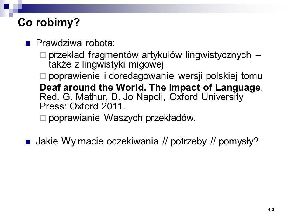 13 Co robimy? Prawdziwa robota:  przekład fragmentów artykułów lingwistycznych – także z lingwistyki migowej  poprawienie i doredagowanie wersji pol