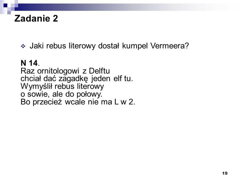 19 Zadanie 2  Jaki rebus literowy dostał kumpel Vermeera? N 14. Raz ornitologowi z Delftu chciał dać zagadkę jeden elf tu. Wymyślił rebus literowy o