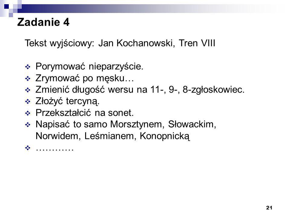 21 Zadanie 4 Tekst wyjściowy: Jan Kochanowski, Tren VIII  Porymować nieparzyście.  Zrymować po męsku…  Zmienić długość wersu na 11-, 9-, 8-zgłoskow