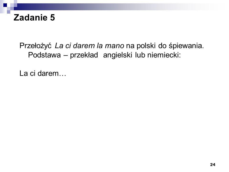 24 Zadanie 5 Przełożyć La ci darem la mano na polski do śpiewania. Podstawa – przekład angielski lub niemiecki: La ci darem…