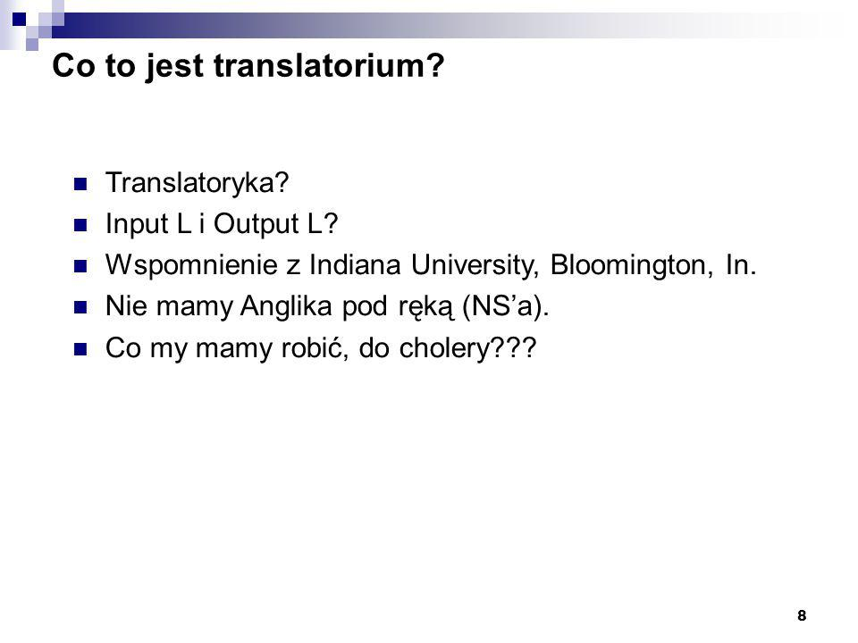 8 Co to jest translatorium? Translatoryka? Input L i Output L? Wspomnienie z Indiana University, Bloomington, In. Nie mamy Anglika pod ręką (NS'a). Co