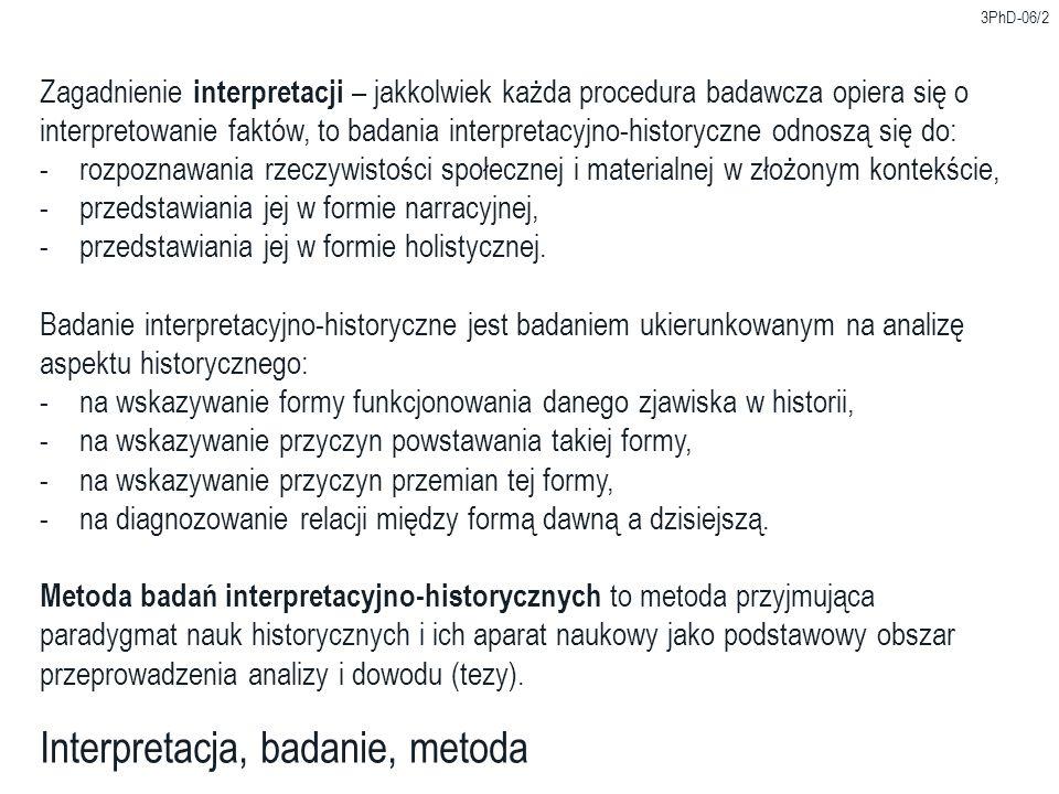 3PhD-06/2 Interpretacja, badanie, metoda Zagadnienie interpretacji – jakkolwiek każda procedura badawcza opiera się o interpretowanie faktów, to badania interpretacyjno-historyczne odnoszą się do: -rozpoznawania rzeczywistości społecznej i materialnej w złożonym kontekście, -przedstawiania jej w formie narracyjnej, -przedstawiania jej w formie holistycznej.