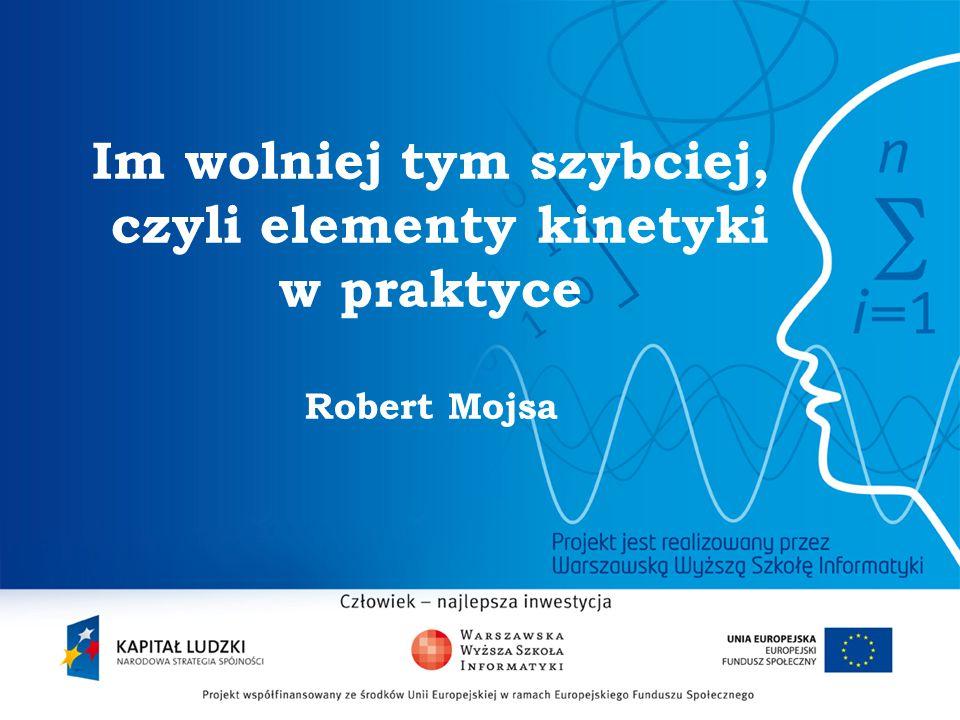 2 Im wolniej tym szybciej, czyli elementy kinetyki w praktyce Robert Mojsa