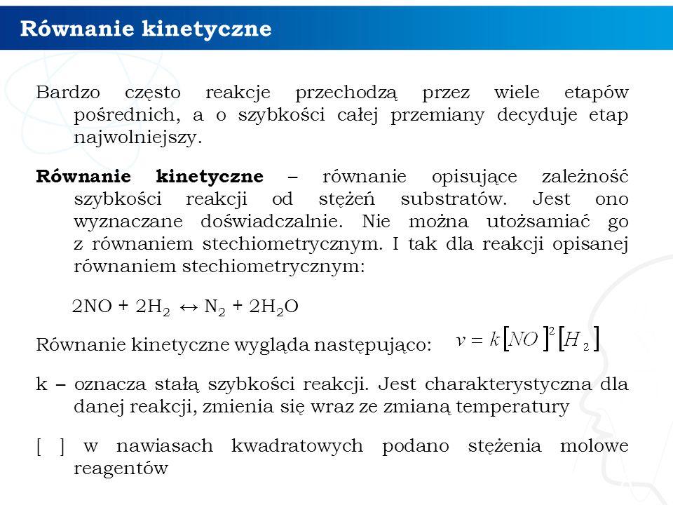 Równanie kinetyczne Bardzo często reakcje przechodzą przez wiele etapów pośrednich, a o szybkości całej przemiany decyduje etap najwolniejszy.