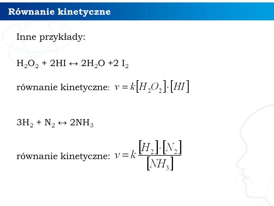 Równanie kinetyczne Inne przykłady: H 2 O 2 + 2HI ↔ 2H 2 O +2 I 2 równanie kinetyczne : 3H 2 + N 2 ↔ 2NH 3 równanie kinetyczne: 9