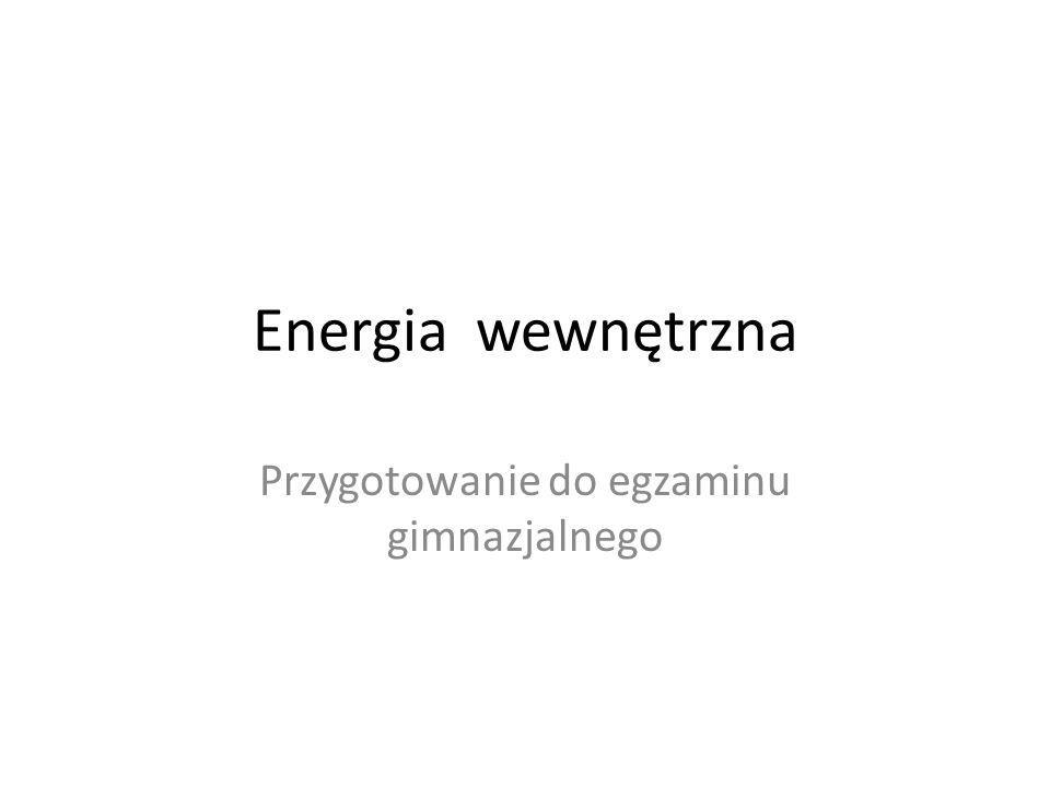 Energia wewnętrzna Przygotowanie do egzaminu gimnazjalnego