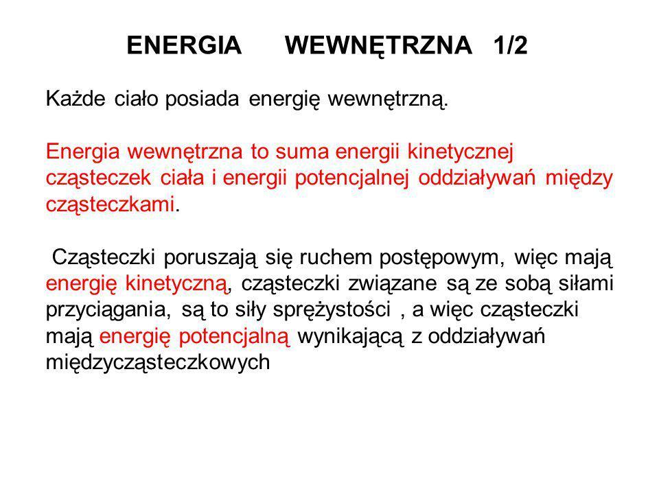 ENERGIA WEWNĘTRZNA 1/2 Każde ciało posiada energię wewnętrzną. Energia wewnętrzna to suma energii kinetycznej cząsteczek ciała i energii potencjalnej