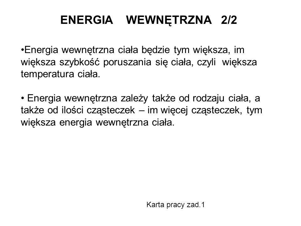 ENERGIA WEWNĘTRZNA 2/2 Energia wewnętrzna ciała będzie tym większa, im większa szybkość poruszania się ciała, czyli większa temperatura ciała. Energia