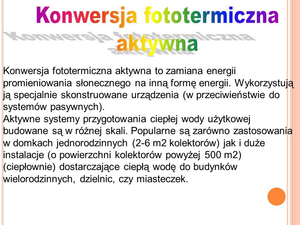 Konwersja fototermiczna aktywna to zamiana energii promieniowania słonecznego na inną formę energii. Wykorzystują ją specjalnie skonstruowane urządzen