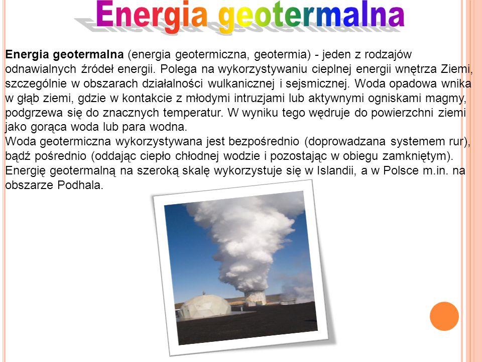 Energia geotermalna (energia geotermiczna, geotermia) - jeden z rodzajów odnawialnych źródeł energii. Polega na wykorzystywaniu cieplnej energii wnętr