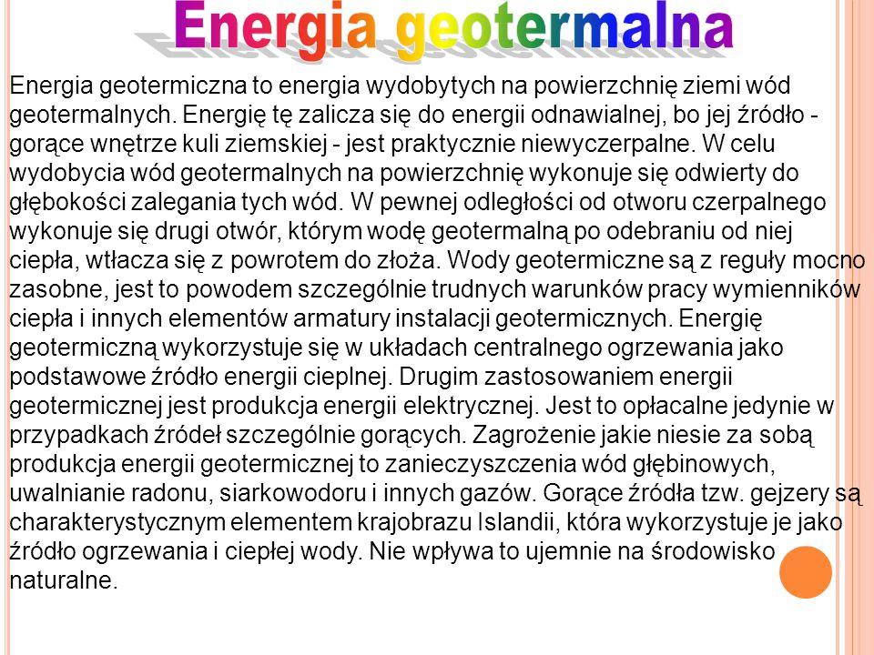 Energia geotermiczna to energia wydobytych na powierzchnię ziemi wód geotermalnych. Energię tę zalicza się do energii odnawialnej, bo jej źródło - gor