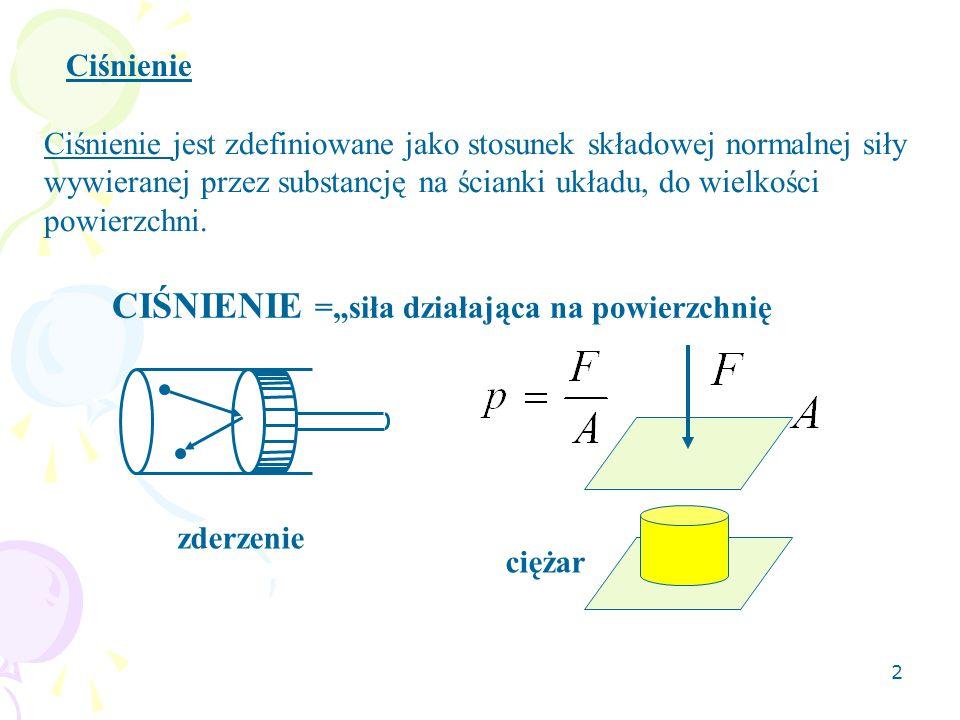 2 Ciśnienie Ciśnienie jest zdefiniowane jako stosunek składowej normalnej siły wywieranej przez substancję na ścianki układu, do wielkości powierzchni