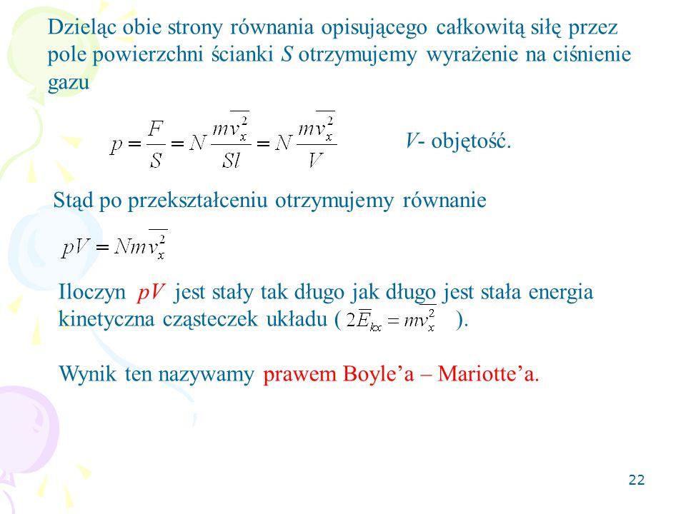 22 Dzieląc obie strony równania opisującego całkowitą siłę przez pole powierzchni ścianki S otrzymujemy wyrażenie na ciśnienie gazu V- objętość. Stąd
