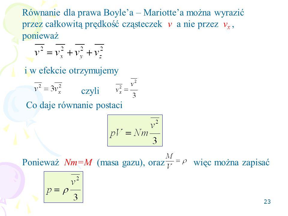 23 i w efekcie otrzymujemy Równanie dla prawa Boyle'a – Mariotte'a można wyrazić przez całkowitą prędkość cząsteczek v a nie przez v x, ponieważ czyli
