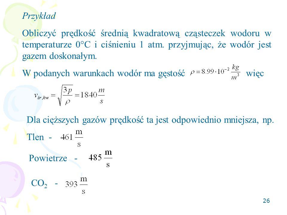 26 Przykład Obliczyć prędkość średnią kwadratową cząsteczek wodoru w temperaturze 0°C i ciśnieniu 1 atm. przyjmując, że wodór jest gazem doskonałym. W