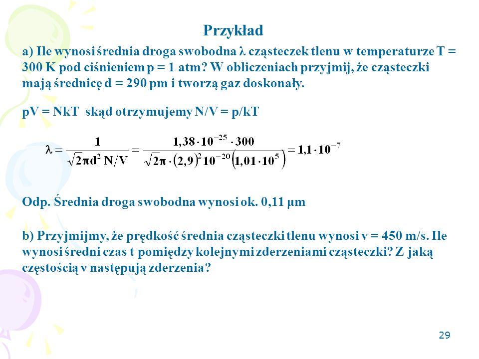 29 a) Ile wynosi średnia droga swobodna λ cząsteczek tlenu w temperaturze T = 300 K pod ciśnieniem p = 1 atm? W obliczeniach przyjmij, że cząsteczki m