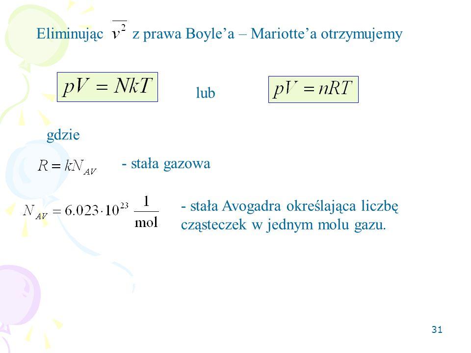 31 Eliminując z prawa Boyle'a – Mariotte'a otrzymujemy lub gdzie - stała gazowa - stała Avogadra określająca liczbę cząsteczek w jednym molu gazu.