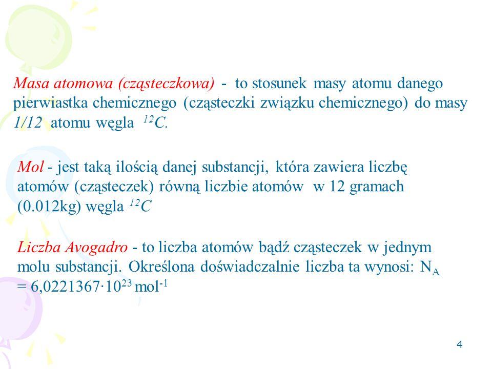 4 Masa atomowa (cząsteczkowa) - to stosunek masy atomu danego pierwiastka chemicznego (cząsteczki związku chemicznego) do masy 1/12 atomu węgla 12 C.