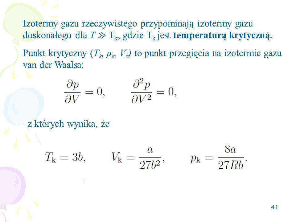 41 Izotermy gazu rzeczywistego przypominają izotermy gazu doskonałego dla T ≫ T k, gdzie T k jest temperaturą krytyczną. Punkt krytyczny (T k, p k, V