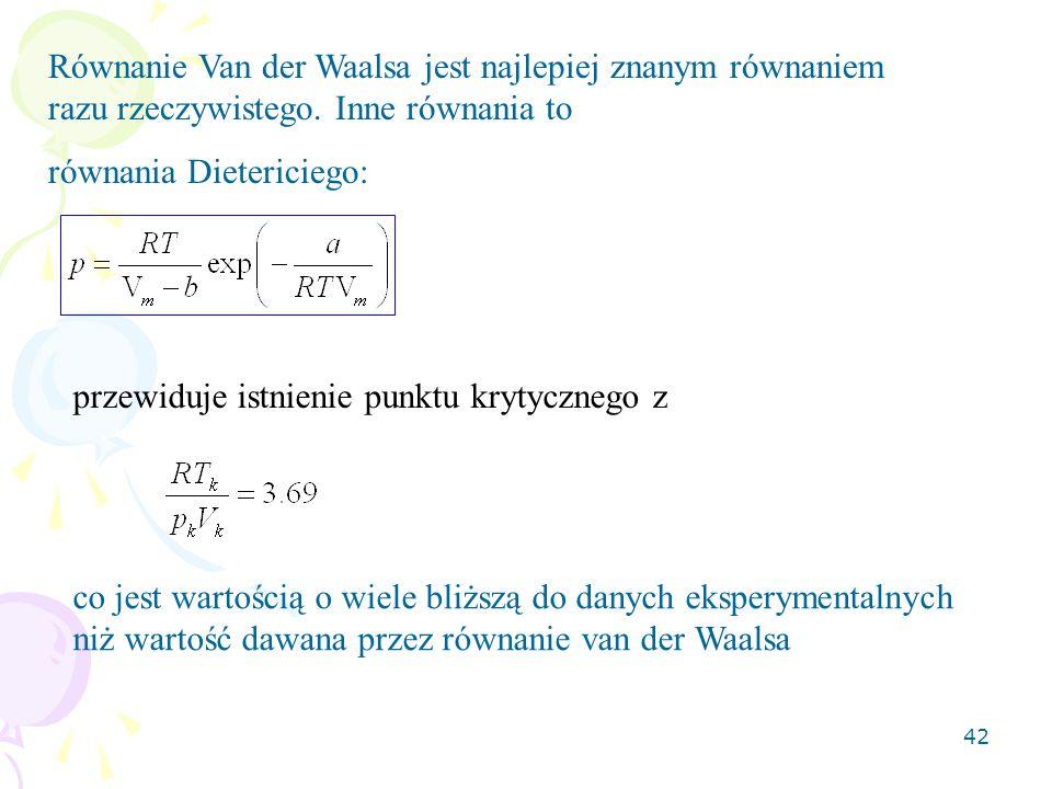 42 Równanie Van der Waalsa jest najlepiej znanym równaniem razu rzeczywistego. Inne równania to równania Dietericiego: przewiduje istnienie punktu kry