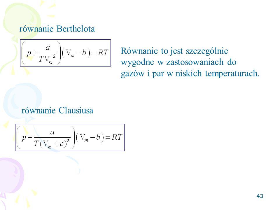 43 równanie Berthelota równanie Clausiusa Równanie to jest szczególnie wygodne w zastosowaniach do gazów i par w niskich temperaturach.