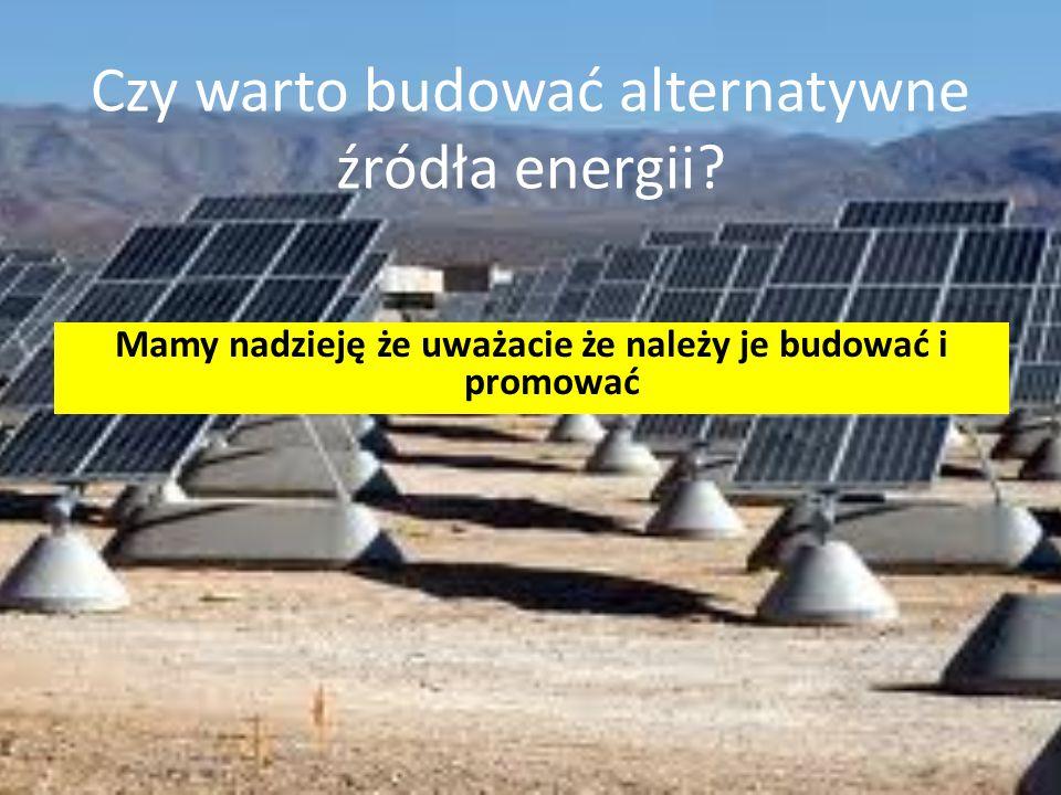 Czy warto budować alternatywne źródła energii? Mamy nadzieję że uważacie że należy je budować i promować