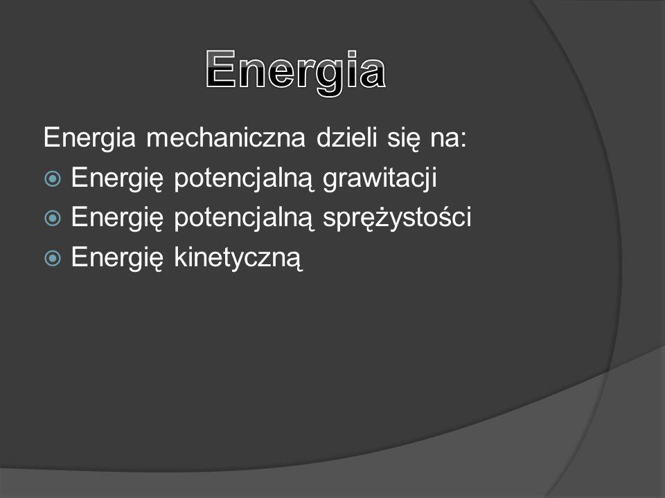 Energia mechaniczna dzieli się na:  Energię potencjalną grawitacji  Energię potencjalną sprężystości  Energię kinetyczną