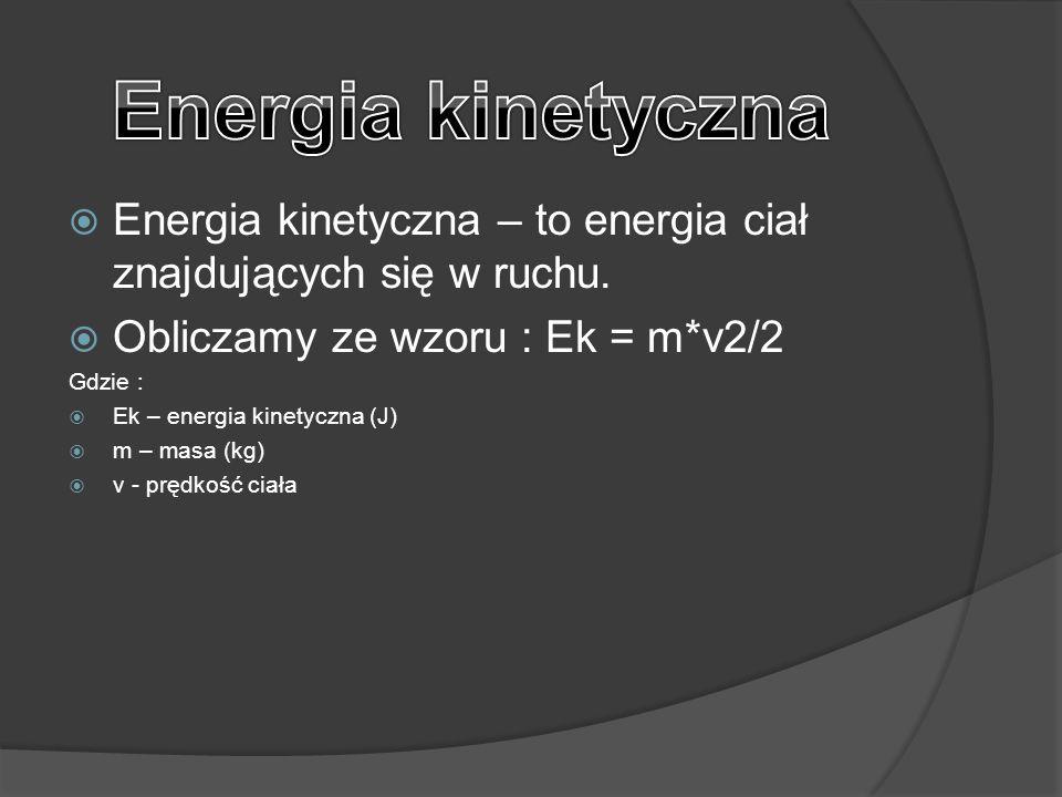  Energia kinetyczna – to energia ciał znajdujących się w ruchu.  Obliczamy ze wzoru : Ek = m*v2/2 Gdzie :  Ek – energia kinetyczna (J)  m – masa (