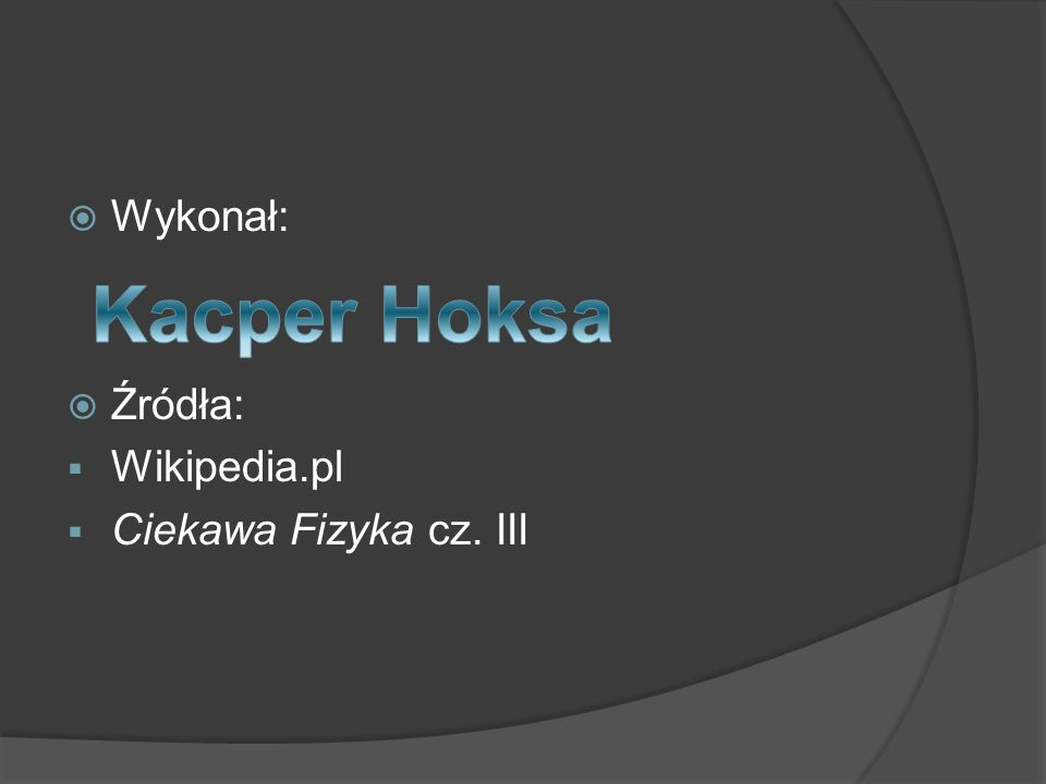  Wykonał:  Źródła:  Wikipedia.pl  Ciekawa Fizyka cz. III