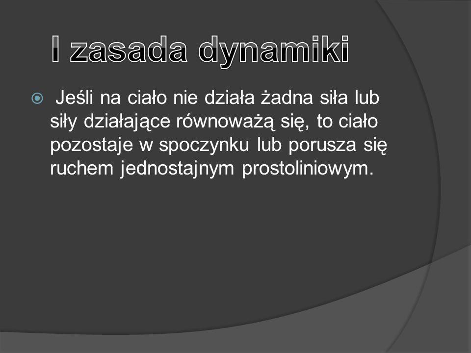  Jeśli na ciało nie działa żadna siła lub siły działające równoważą się, to ciało pozostaje w spoczynku lub porusza się ruchem jednostajnym prostolin