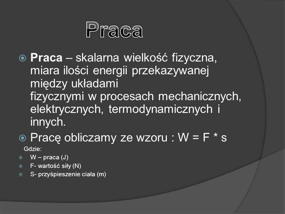  Praca – skalarna wielkość fizyczna, miara ilości energii przekazywanej między układami fizycznymi w procesach mechanicznych, elektrycznych, termodyn