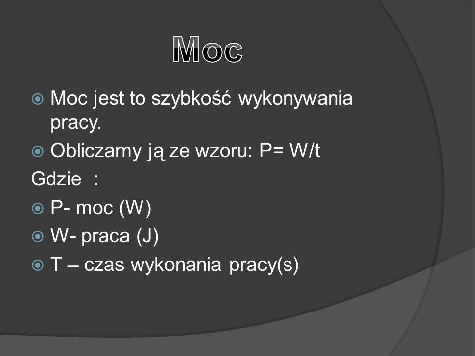  Moc jest to szybkość wykonywania pracy.  Obliczamy ją ze wzoru: P= W/t Gdzie :  P- moc (W)  W- praca (J)  T – czas wykonania pracy(s)