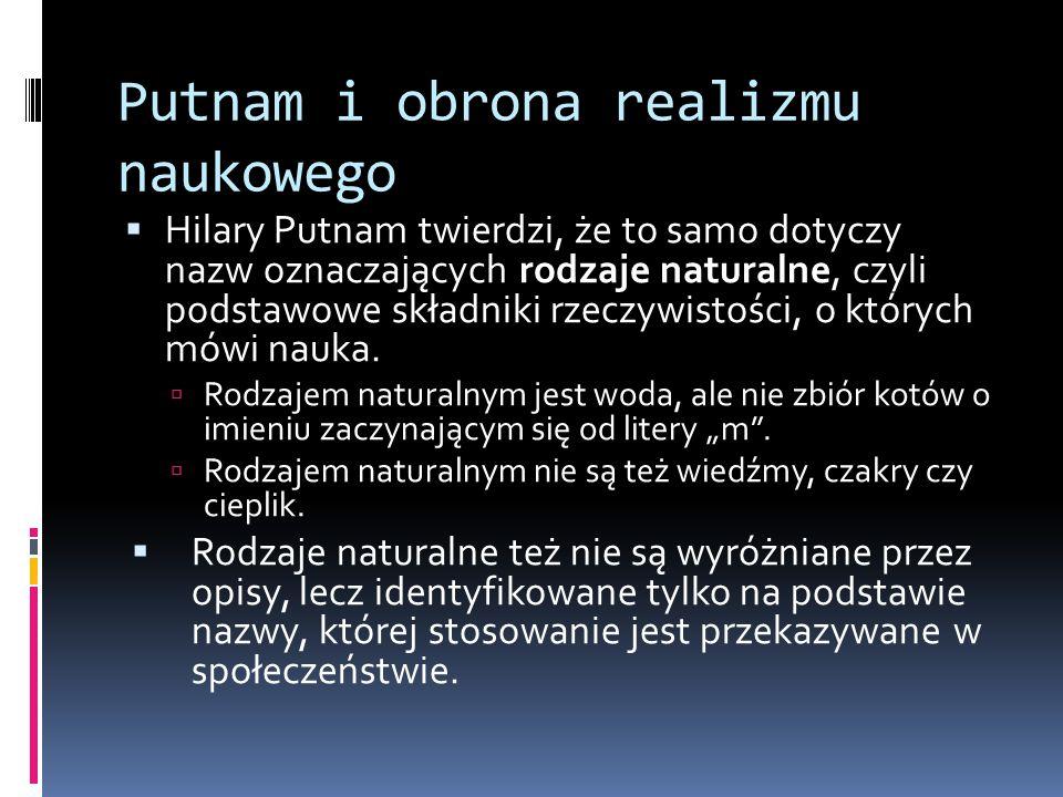 Putnam i obrona realizmu naukowego  Hilary Putnam twierdzi, że to samo dotyczy nazw oznaczających rodzaje naturalne, czyli podstawowe składniki rzecz