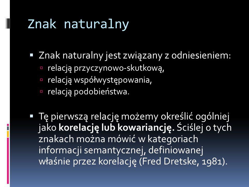 Znak naturalny  Znak naturalny jest związany z odniesieniem:  relacją przyczynowo-skutkową,  relacją współwystępowania,  relacją podobieństwa.  T