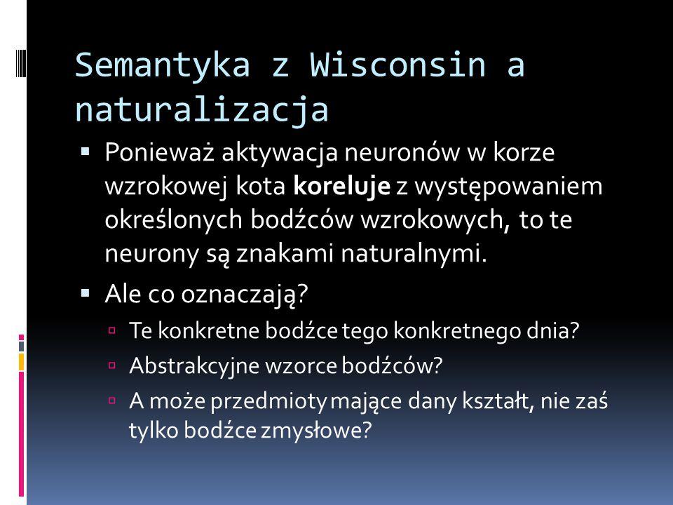 Semantyka z Wisconsin a naturalizacja  Ponieważ aktywacja neuronów w korze wzrokowej kota koreluje z występowaniem określonych bodźców wzrokowych, to