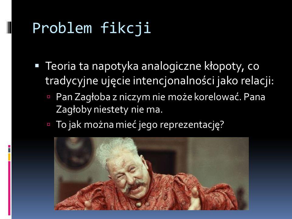 Problem fikcji  Teoria ta napotyka analogiczne kłopoty, co tradycyjne ujęcie intencjonalności jako relacji:  Pan Zagłoba z niczym nie może korelować