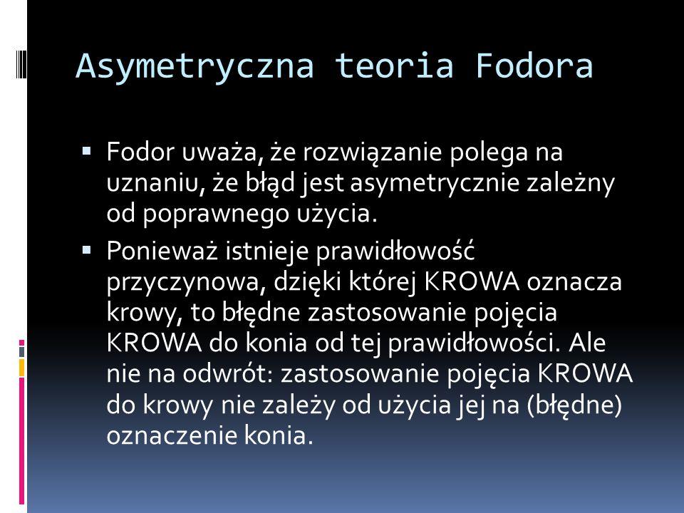 Asymetryczna teoria Fodora  Fodor uważa, że rozwiązanie polega na uznaniu, że błąd jest asymetrycznie zależny od poprawnego użycia.  Ponieważ istnie