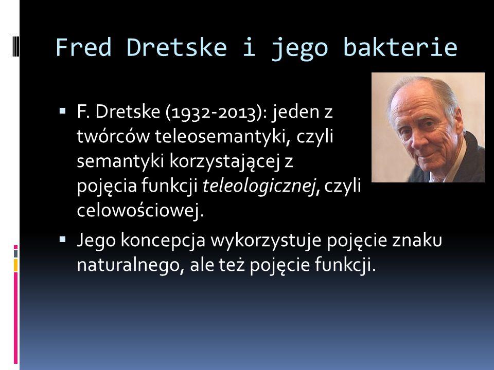 Fred Dretske i jego bakterie  F. Dretske (1932-2013): jeden z twórców teleosemantyki, czyli semantyki korzystającej z pojęcia funkcji teleologicznej,