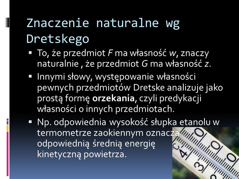 Znaczenie naturalne wg Dretskego  To, że przedmiot F ma własność w, znaczy naturalnie, że przedmiot G ma własność z.  Innymi słowy, występowanie wła
