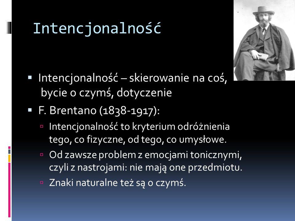 Intencjonalność  Intencjonalność – skierowanie na coś, bycie o czymś, dotyczenie  F. Brentano (1838-1917):  Intencjonalność to kryterium odróżnieni