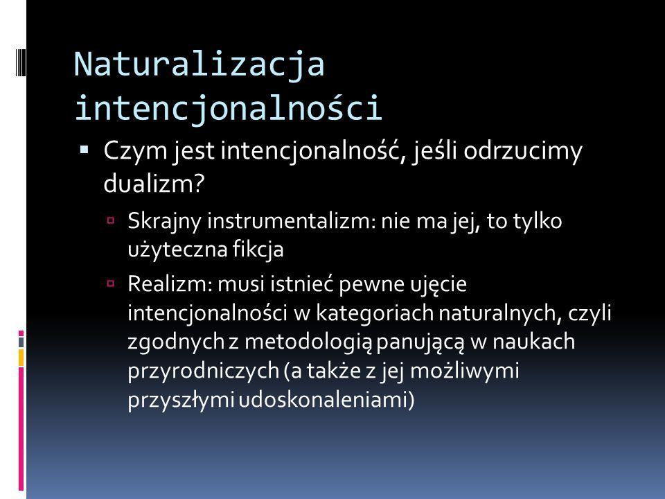 Naturalizacja intencjonalności  Czym jest intencjonalność, jeśli odrzucimy dualizm?  Skrajny instrumentalizm: nie ma jej, to tylko użyteczna fikcja