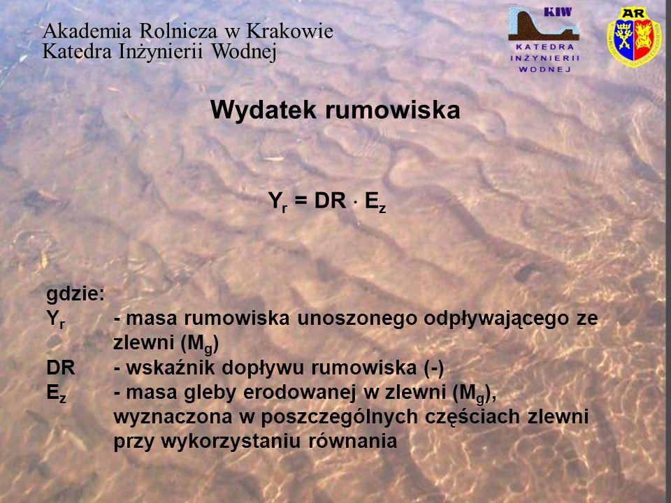 Wydatek rumowiska Akademia Rolnicza w Krakowie Katedra Inżynierii Wodnej Y r = DR  E z gdzie: Y r - masa rumowiska unoszonego odpływającego ze zlewni