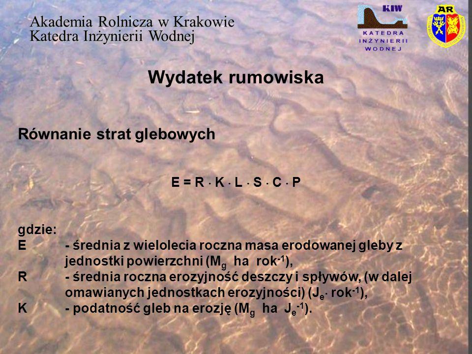 Wydatek rumowiska Akademia Rolnicza w Krakowie Katedra Inżynierii Wodnej Y/(K  L  S  C  P) = a  H b  P mc gdzie: A- powierzchnia zlewni (km2), B- opad efektywny (mm), P m - opad pomierzony – średni w zlewni (mm), a, b i c – parametry regresji Równanie MUSLE Y = 0.102  (V d  Q p ) 0.737 KLSCP