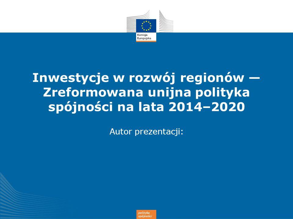polityka spójności Inwestycje w rozwój regionów — Zreformowana unijna polityka spójności na lata 2014–2020 Autor prezentacji: