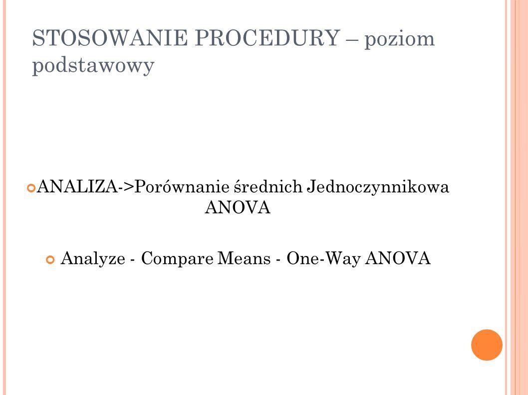 STOSOWANIE PROCEDURY – poziom podstawowy ANALIZA->Porównanie średnich Jednoczynnikowa ANOVA Analyze - Compare Means - One-Way ANOVA